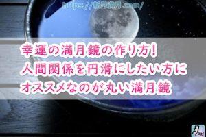 幸運の満月鏡の作り方!人間関係を円滑にしたい方にオススメなのが丸い満月鏡
