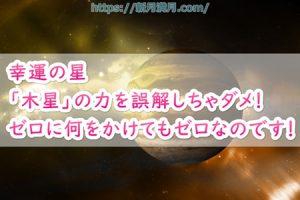 幸運の星「木星」の力を誤解しちゃダメ!ゼロに何をかけてもゼロなのです!