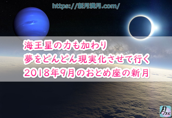 海王星の力も加わり夢をどんどん現実化させて行く2018年9月のおとめ座の新月